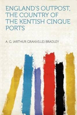 England's Outpost, the Country of the Kentish Cinque Ports (Paperback): A. G. Bradley