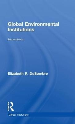 Global Environmental Institutions (Hardcover, 2nd New edition): Elizabeth R. DeSombre