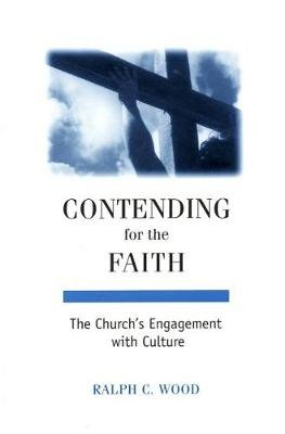 Contending for the Faith - The Church's Engagement with Culture (Paperback): Ralph C Wood