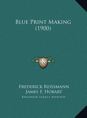 Blue Print Making (1900) (Hardcover): Frederick Reissmann, James Francis Hobart