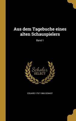 Aus Dem Tagebuche Eines Alten Schauspielers; Band 1 (German, Hardcover): Eduard 1797-1866 Genast