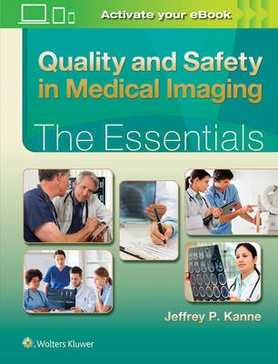 Quality and Safety in Medical Imaging: The Essentials (Hardcover, First): Jeffrey P Kanne