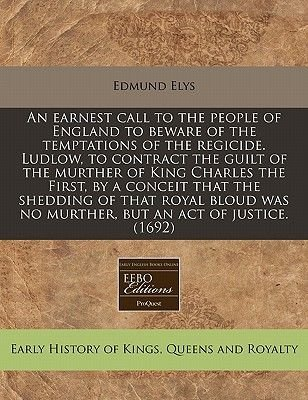 An Earnest Call to the People of England to Beware of the Temptations of the Regicide. Ludlow, to Contract the Guilt of the...