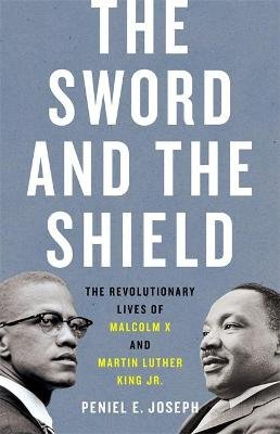 The Sword and the Shield - The Revolutionary Lives of Malcolm X and Martin Luther King Jr. (Hardcover): Peniel Joseph