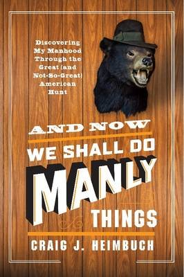 And Now We Shall Do Manly Things - Discovering My Manhood Through the Great (and Not-So-Great) American Hunt (Paperback, New):...
