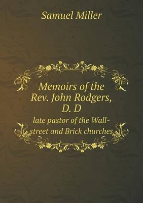 Memoirs of the REV. John Rodgers, D. D Late Pastor of the Wall-Street and Brick Churches (Paperback): Samuel Miller