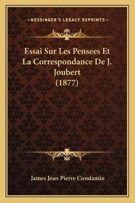 Essai Sur Les Pensees Et La Correspondance de J. Joubert (1877) (French, Paperback): James Jean Pierre Condamin