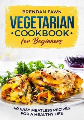 Vegetarian Cookbook for Beginners - 40 Easy Meatless Recipes for a Healthy Life (Paperback): Brendan Fawn
