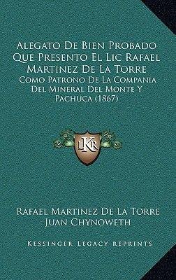 Alegato de Bien Probado Que Presento El LIC Rafael Martinez de La Torre - Como Patrono de La Compania del Mineral del Monte y...