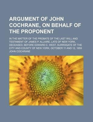 Argument of John Cochrane, on Behalf of the Proponent; In the Matter of the Probate of the Last Will and Testament of James P....