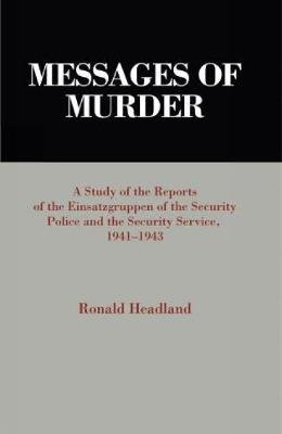 Messages of Murder - A Study of the Reports of the Einsatzgruppen of the Security Police and the Security Service, 1941-1943...