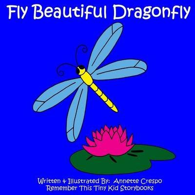 Fly Beautiful Dragonfly (Paperback): Annette Crespo and Tiny Kid Storybooks