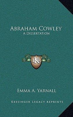 Abraham Cowley - A Dissertation (Hardcover): Emma A. Yarnall
