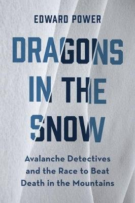 Dragons in the Snow - Avalanche Detectives and the Race to Beat Death in the Mountains (Paperback): Ed Power