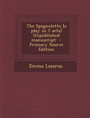 The Spagnoletto [A Play in 5 Acts] Unpublished Manuscript (Paperback, Primary Source): Emma Lazarus