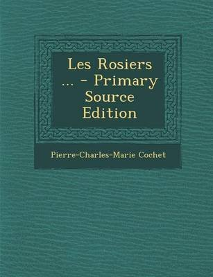 Les Rosiers ... (English, French, Paperback, Primary Source): Pierre-Charles-Marie Cochet