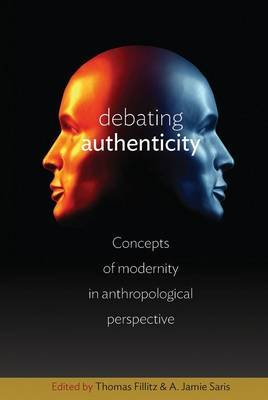 Debating Authenticity - Concepts of Modernity in Anthropological Perspective (Hardcover): Thomas Fillitz, A. Jamie Saris