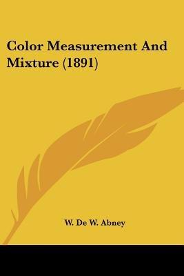 Color Measurement and Mixture (1891) (Paperback): W. De W. Abney
