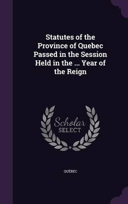 Statutes of the Province of Quebec Passed in the Session Held in the ... Year of the Reign (Hardcover): Quebec