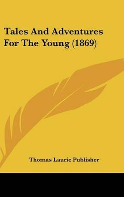 Tales and Adventures for the Young (1869) (Hardcover): Laurie Publisher Thomas Laurie Publisher, Thomas Laurie Publisher