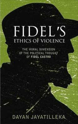 Fidel's Ethics of Violence - The Moral Dimension of the Political Thought of Fidel Castro (Paperback): Dayan Jayatilleka