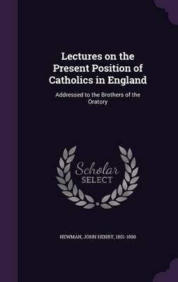 Lectures on the Present Position of Catholics in England - Addressed to the Brothers of the Oratory (Hardcover): John Henry...
