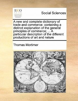 A New and Complete Dictionary of Trade and Commerce - Containing a Distinct Explanation of the General Principles of Commerce;...