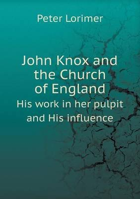 John Knox and the Church of England His Work in Her Pulpit and His Influence (Paperback): Peter Lorimer