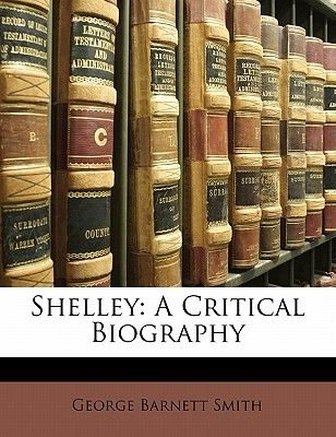 Shelley - A Critical Biography (Paperback): George Barnett Smith