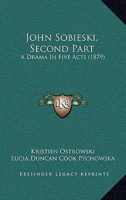 John Sobieski, Second Part - A Drama in Five Acts (1879) (Hardcover): Kristien Ostrowski