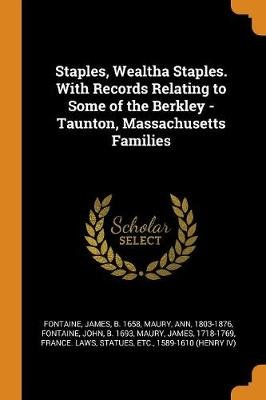 Staples, Wealtha Staples. with Records Relating to Some of the Berkley - Taunton, Massachusetts Families (Paperback): James...
