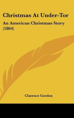 Christmas at Under-Tor - An American Christmas Story (1864) (Hardcover): Clarence Gordon