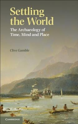 Settling the Earth - The Archaeology of Deep Human History (Paperback, New): Clive Gamble