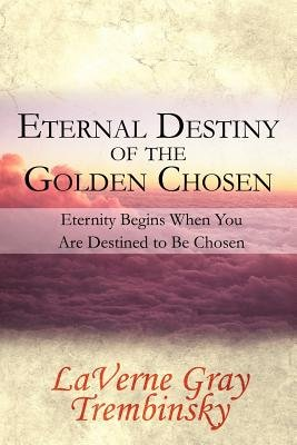 Eternal Destiny of the Golden Chosen - Eternity Begins When You Are Destined to Be Chosen (Paperback): LaVerne Gray Trembinsky