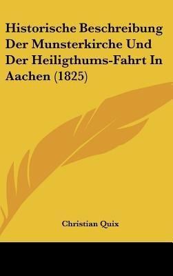 Historische Beschreibung Der Munsterkirche Und Der Heiligthums-Fahrt in Aachen (1825) (English, German, Hardcover): Christian...