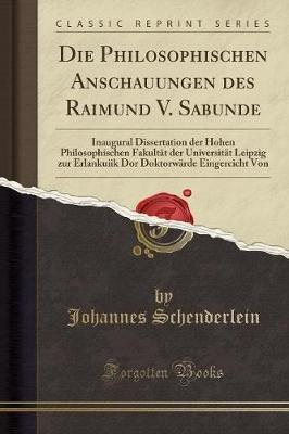 Die Philosophischen Anschauungen Des Raimund V. Sabunde - Inaugural Dissertation Der Hohen Philosophischen Fakultat Der...