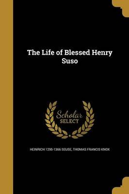 The Life of Blessed Henry Suso (Paperback): Heinrich 1295-1366 Seuse, Thomas Francis Knox
