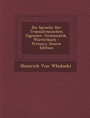 Sprache Der Transsilvanischen Zigeuner - Grammatik, Worterbuch (English, German, Paperback, Primary Source): Heinrich Von...
