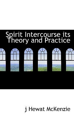Spirit Intercourse Its Theory and Practice (Paperback): J. Hewat Mckenzie