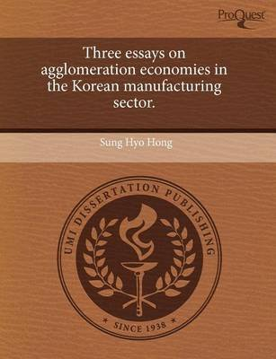 Three Essays on Agglomeration Economies in the Korean Manufacturing Sector (Paperback): Sung Hyo Hong