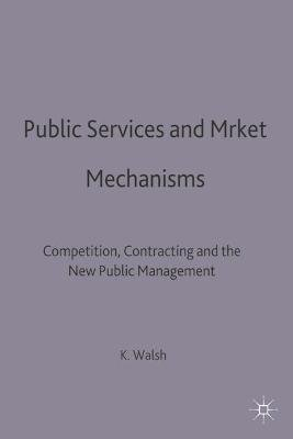 Public Services and Market Mechanisms - Competition, Contracting and the New Public Management (Paperback): Kieron Walsh