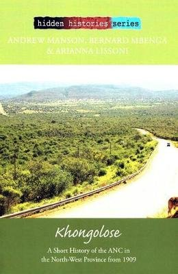 Khongolose - A short history of the ANC in the North West Province from 1909 (Paperback): Andrew Manson, Bernard Mbenga,...