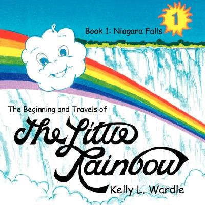 The Beginning and Travels of the Little Rainbow - Book 1: Niagara Falls (Paperback): Kelly L. Wardle