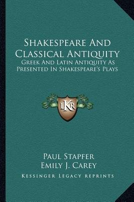 Shakespeare and Classical Antiquity - Greek and Latin Antiquity as Presented in Shakespeare's Plays (Paperback): Paul...
