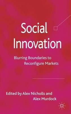 Social Innovation - Blurring Boundaries to Reconfigure Markets (Hardcover): Alex Nicholls, Alex Murdock