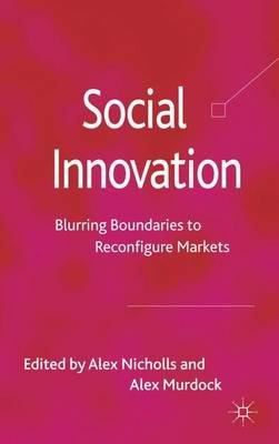 Social Innovation - Blurring Boundaries to Reconfigure Markets (Hardcover): Alex Nicholls, Alex Murdock
