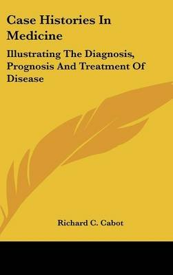 Case Histories in Medicine - Illustrating the Diagnosis, Prognosis and Treatment of Disease (Hardcover): Richard C Cabot