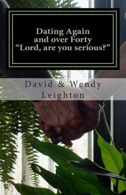 Dating Again and Over Forty. -Lord, Are You Serious?- (Paperback): David a. Leighton, Wendy R. Leighton