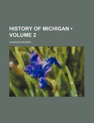 History of Michigan (Volume 2) (Paperback): Charles Moore