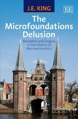The Microfoundations Delusion - Metaphor and Dogma in the History of Macroeconomics (Hardcover): J.E. King
